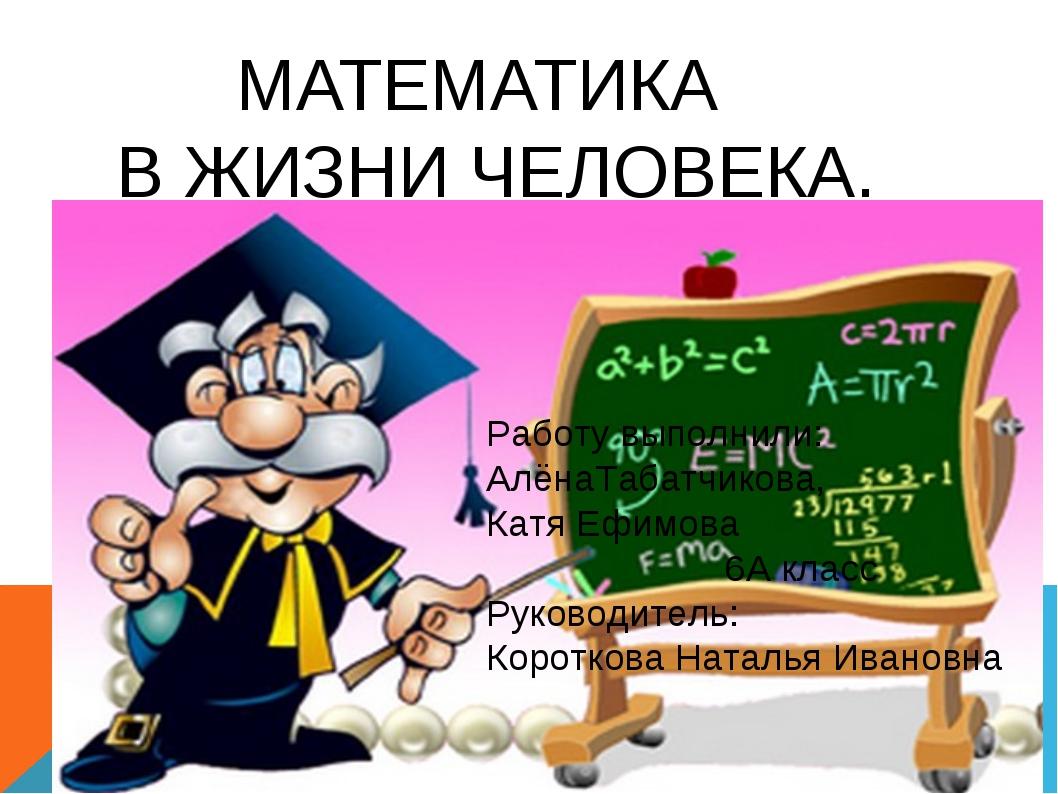 МАТЕМАТИКА В ЖИЗНИ ЧЕЛОВЕКА. Работу выполнили: АлёнаТабатчикова, Катя Ефимов...
