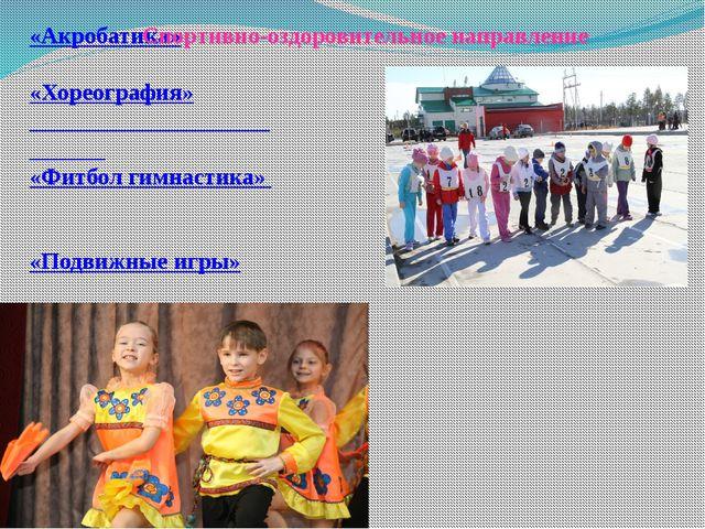 «Акробатика» «Хореография» «Фитбол гимнастика» «Подвижные игры» Спортивно-оз...