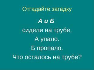 Отгадайте загадку А и Б сидели на трубе. А упало. Б пропало. Что осталось на