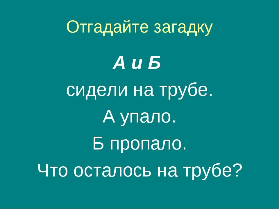 Отгадайте загадку А и Б сидели на трубе. А упало. Б пропало. Что осталось на...