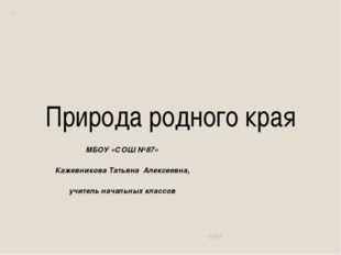 Природа родного края МБОУ «СОШ №87» Кажевникова Татьяна Алексеевна, учитель н