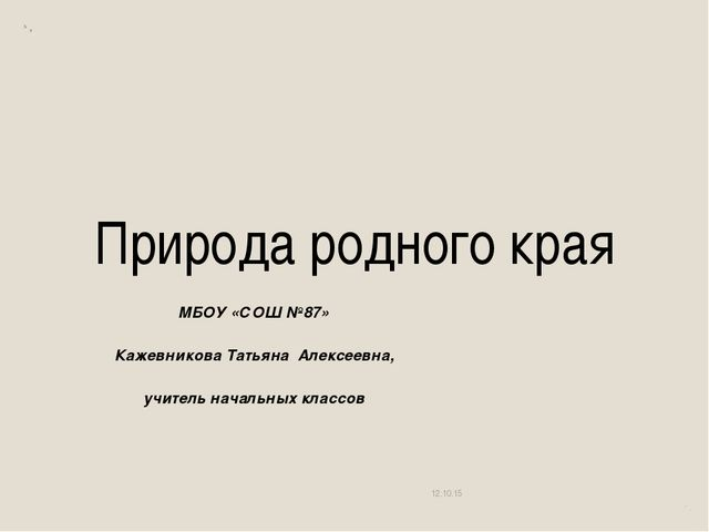 Природа родного края МБОУ «СОШ №87» Кажевникова Татьяна Алексеевна, учитель н...