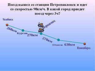 Поезд вышел со станции Петропавловск и идет со скоростью 90км/ч. В какой горо