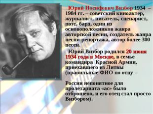Юрий Иосифович Визбор 1934 – 1984 гг. – советский киноактер, журналист, писат