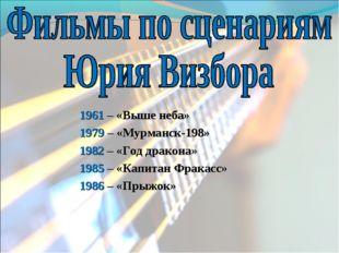 1961 – «Выше неба» 1979 – «Мурманск-198» 1982 – «Год дракона» 1985 – «Капитан