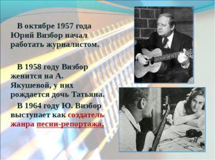 В октябре 1957 года Юрий Визбор начал работать журналистом. В 1958 году Визбо