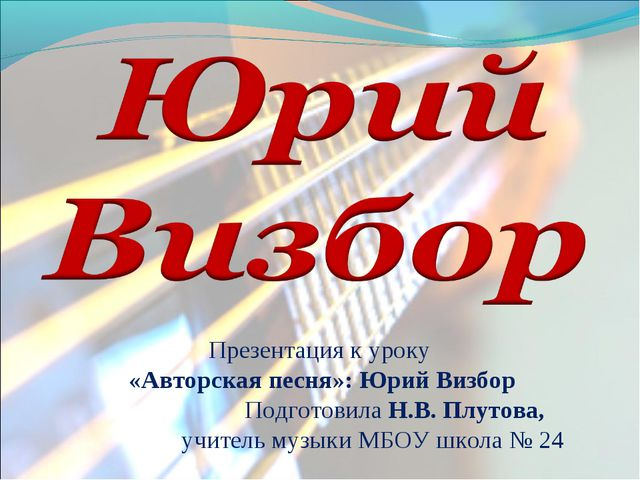 Презентация к уроку «Авторская песня»: Юрий Визбор Подготовила Н.В. Плутова,...