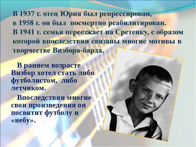 В раннем возрасте Визбор хотел стать либо футболистом, либо летчиком. Впослед...