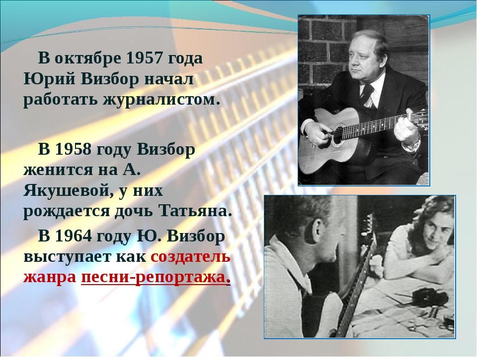 В октябре 1957 года Юрий Визбор начал работать журналистом. В 1958 году Визбо...