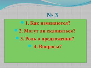 № 3 1. Как изменяются? 2. Могут ли склоняться? 3. Роль в предложении? 4. Воп