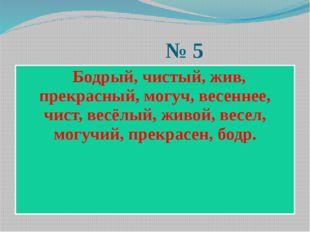 № 5 Бодрый, чистый, жив, прекрасный, могуч, весеннее, чист, весёлый, живой,