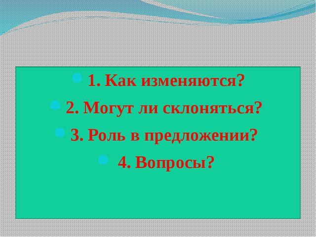 1. Как изменяются? 2. Могут ли склоняться? 3. Роль в предложении? 4. Вопросы?