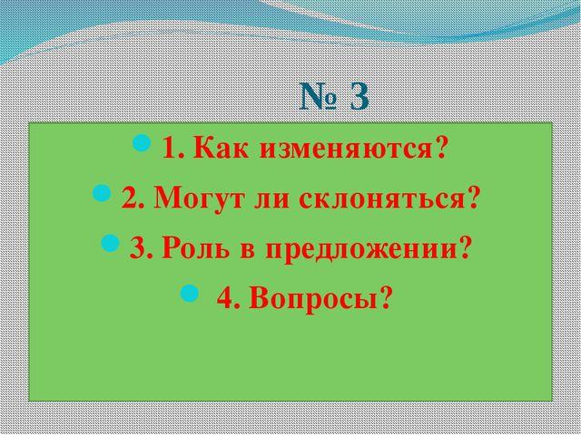 № 3 1. Как изменяются? 2. Могут ли склоняться? 3. Роль в предложении? 4. Воп...