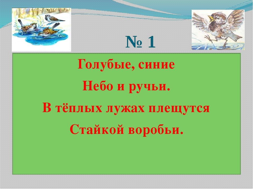 № 1 Голубые, синие Небо и ручьи. В тёплых лужах плещутся Стайкой воробьи.