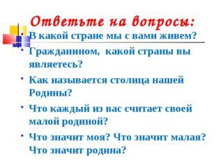 Ответьте на вопросы: В какой стране мы с вами живем? Гражданином, какой стра