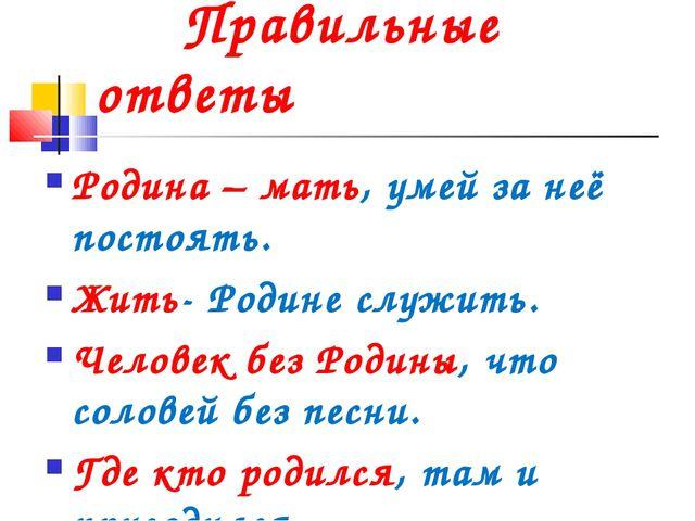 Правильные ответы Родина – мать, умей за неё постоять. Жить- Родине служить....