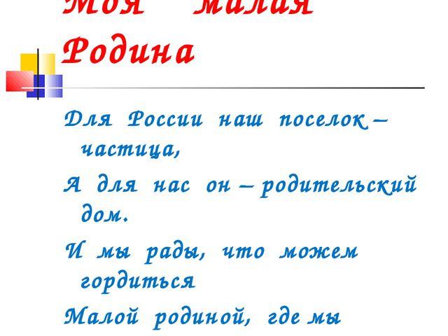 Моя малая Родина Для России наш поселок – частица, А для нас он – родительск...