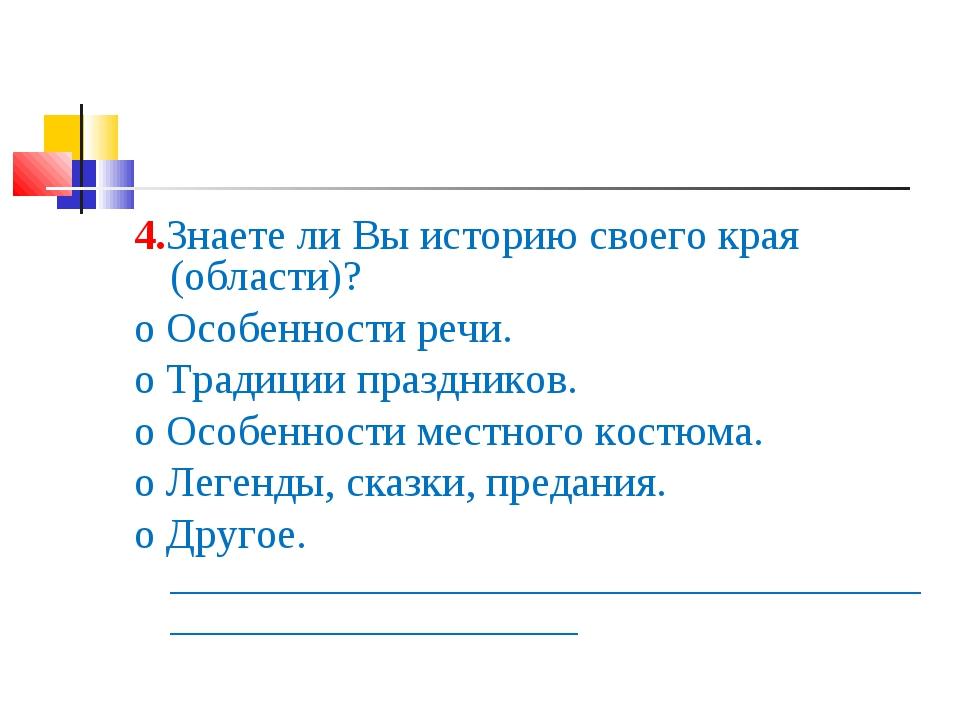 4.Знаете ли Вы историю своего края (области)? o Особенности речи. o Традиции...
