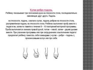 Кулак-ребро-ладонь. Ребёнку показывают три положения руки на плоскости стола,