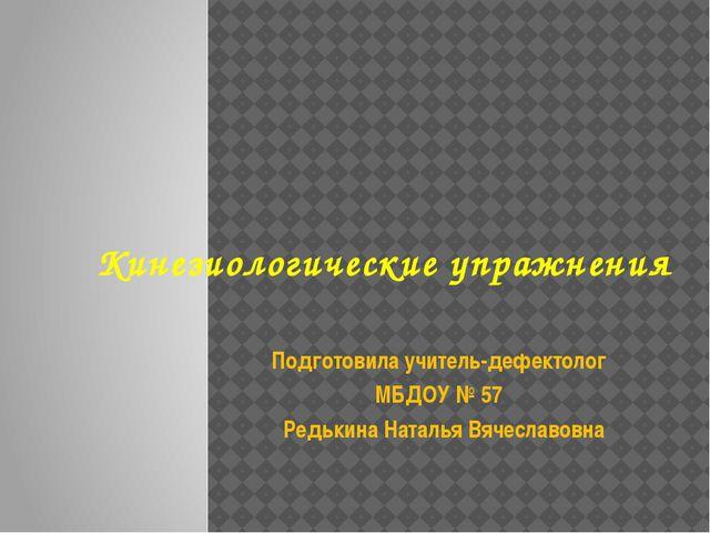 Кинезиологические упражнения Подготовила учитель-дефектолог МБДОУ № 57 Редьк...