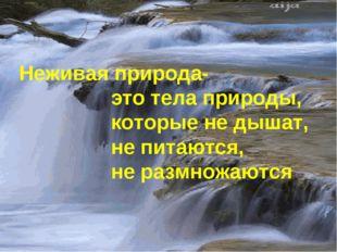 Неживая природа- это тела природы, которые не дышат, не питаются, не размножа
