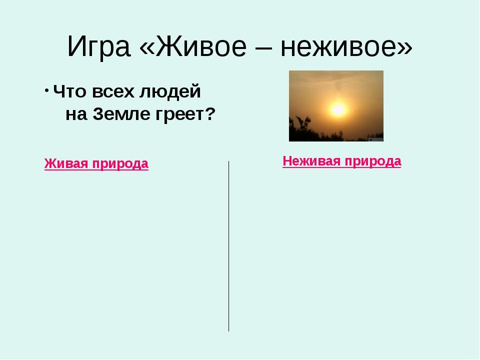 Игра «Живое – неживое» Живая природа Неживая природа Что всех людей на Земле...