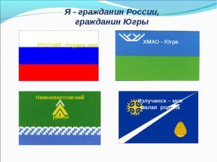 Я - гражданин России, гражданин Югры РОССИЯ –Родина моя Нижневартовский район