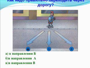 Как надо правильно переходить через дорогу? а) в направлении Б б)в направлени