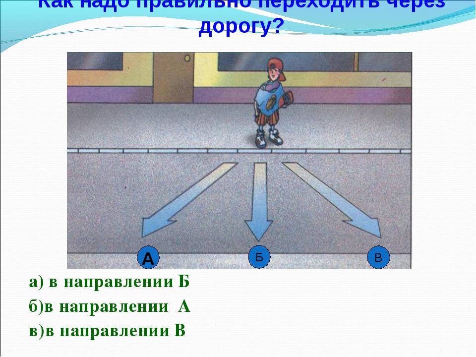 Как надо правильно переходить через дорогу? а) в направлении Б б)в направлени...