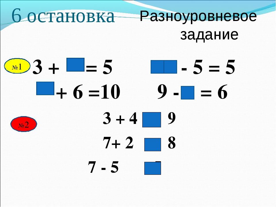 Разноуровневое задание 6 остановка 3 + = 5 - 5 = 5 + 6 =10 9 - = 6 3 + 4 9 7+...