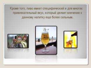 Кроме того, пиво имеет специфический и для многих привлекательный вкус, котор