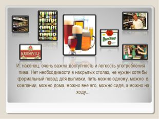 И, наконец, очень важна доступность и легкость употребления пива. Нет необход