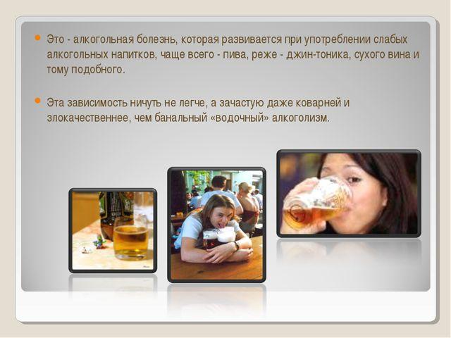 Это - алкогольная болезнь, которая развивается при употреблении слабых алкого...