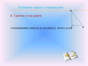 Выберите верное утверждение: 4. Тангенс угла равен -отношению синуса к косину