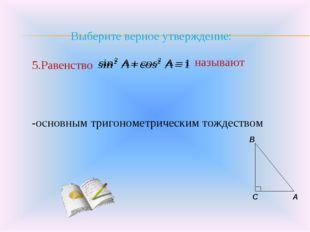 Выберите верное утверждение: 5.Равенство -основным тригонометрическим тождес