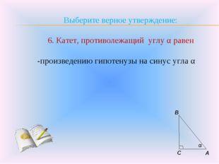 Выберите верное утверждение: 6. Катет, противолежащий углу α равен -произведе