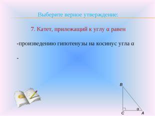 Выберите верное утверждение: 7. Катет, прилежащий к углу α равен -произведени