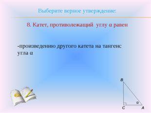Выберите верное утверждение: 8. Катет, противолежащий углу α равен -произведе