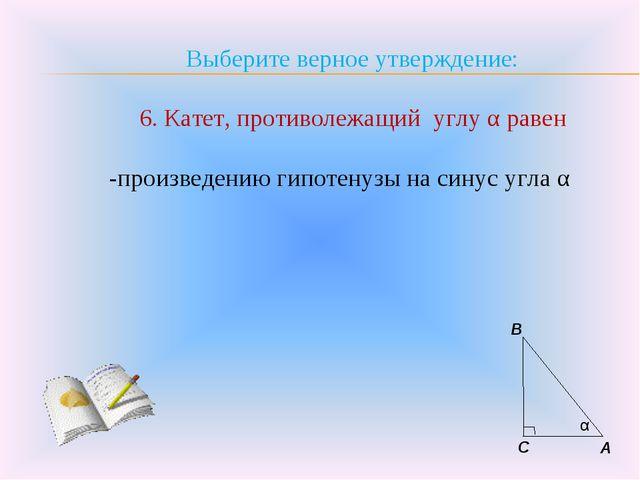 Выберите верное утверждение: 6. Катет, противолежащий углу α равен -произведе...