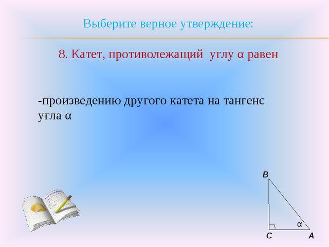Выберите верное утверждение: 8. Катет, противолежащий углу α равен -произведе...