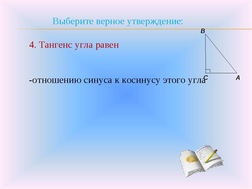 Выберите верное утверждение: 4. Тангенс угла равен -отношению синуса к косину...