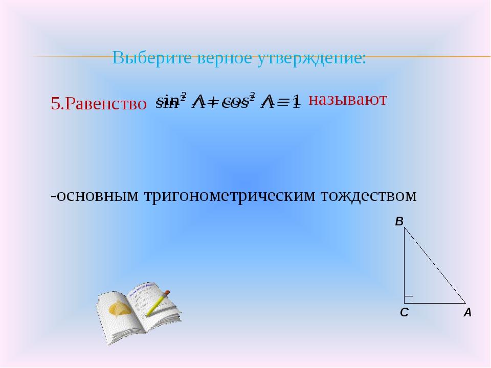 Выберите верное утверждение: 5.Равенство -основным тригонометрическим тождес...