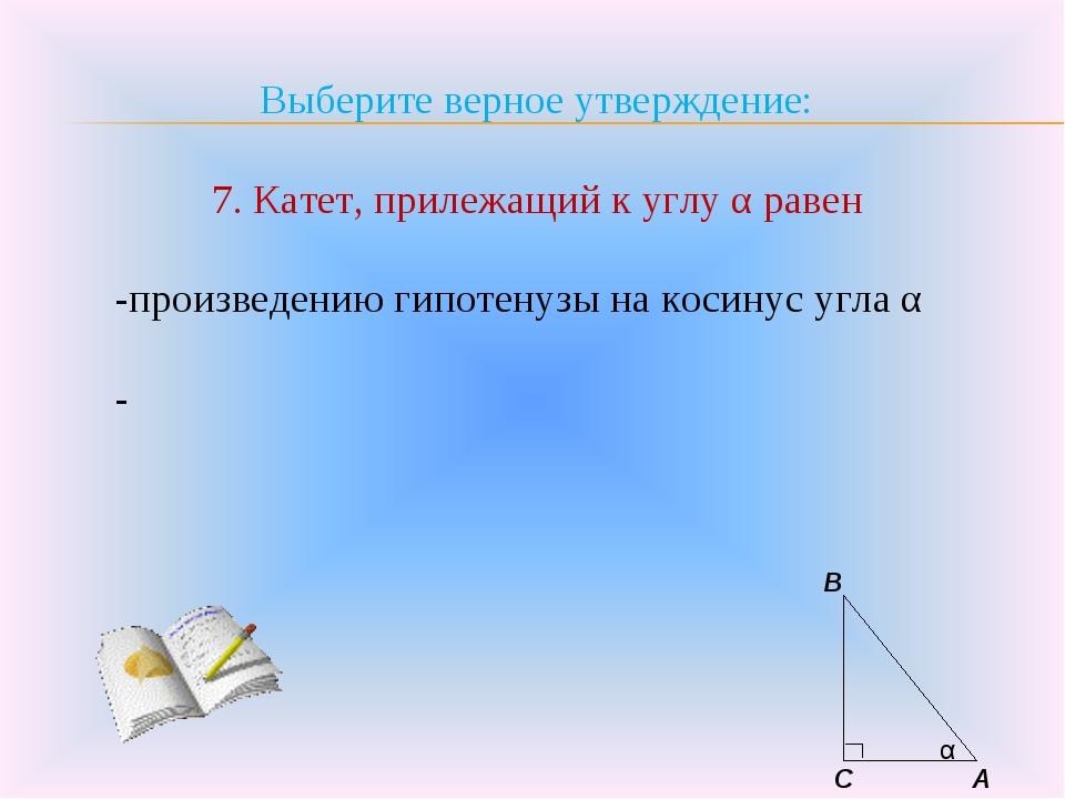 Выберите верное утверждение: 7. Катет, прилежащий к углу α равен -произведени...