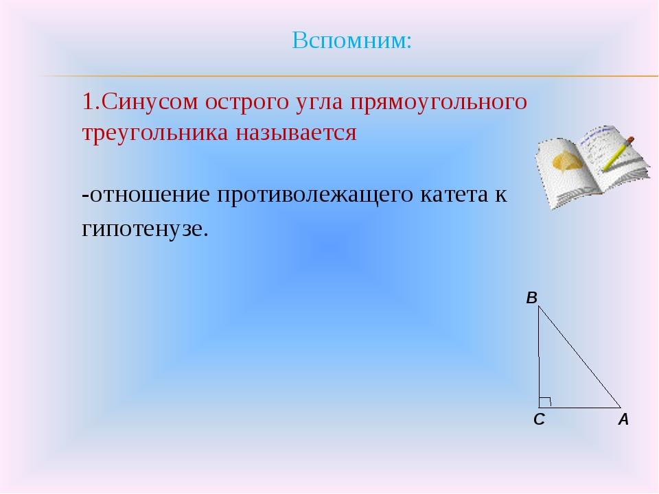 Вспомним: 1.Синусом острого угла прямоугольного треугольника называется -отно...