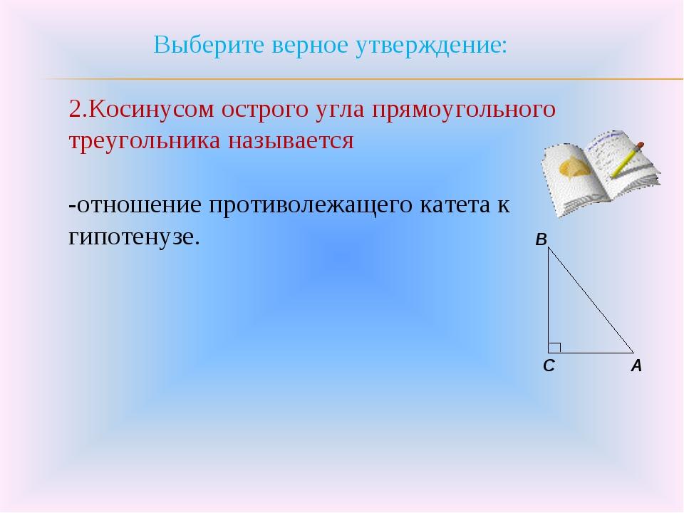 Выберите верное утверждение: 2.Косинусом острого угла прямоугольного треуголь...