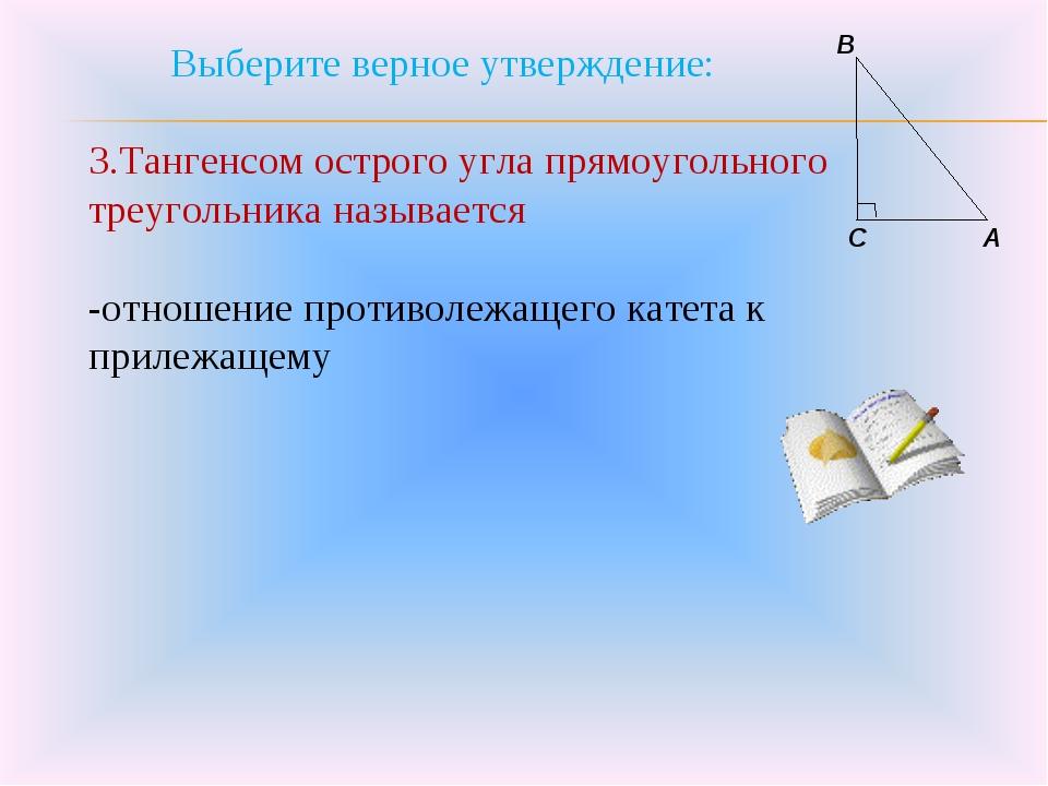 Выберите верное утверждение: 3.Тангенсом острого угла прямоугольного треугол...