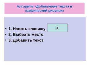 Алгоритм «Добавление текста в графический рисунок» 1. Нажать клавишу 2. Выбра