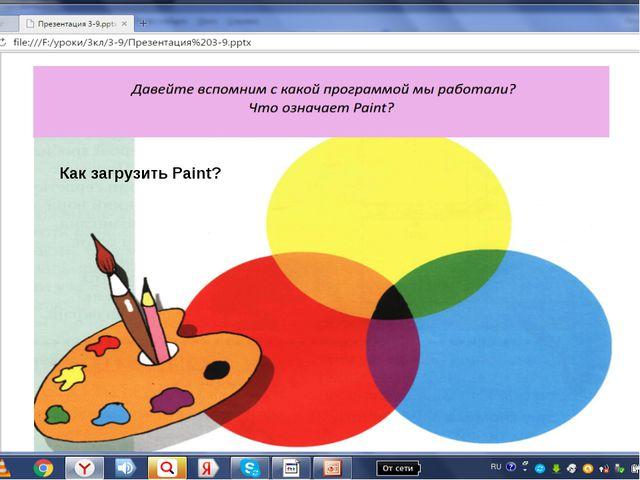 Как загрузить Paint? Как загрузить Paint?