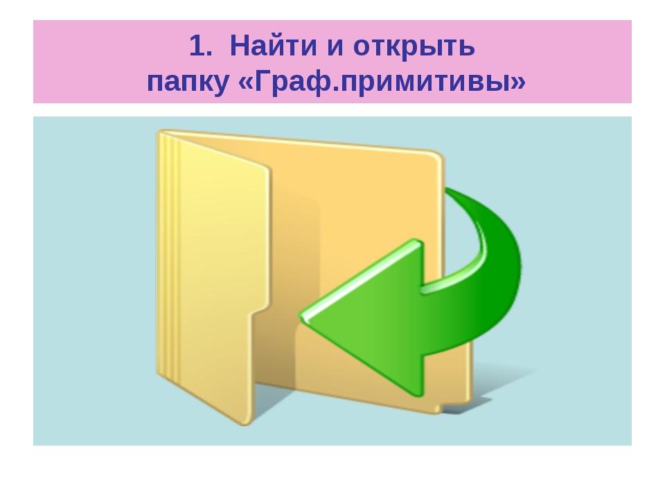 1. Найти и открыть папку «Граф.примитивы»