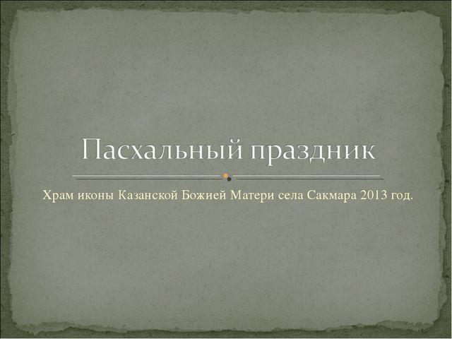 Храм иконы Казанской Божией Матери села Сакмара 2013 год.